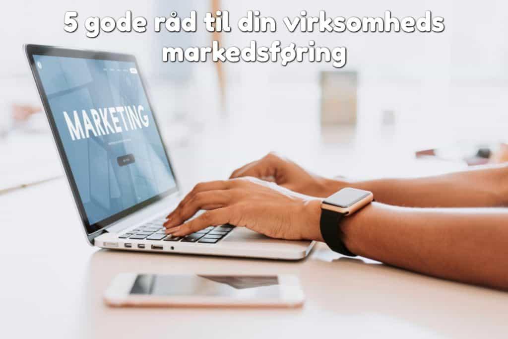 5 gode råd til din virksomheds markedsføring